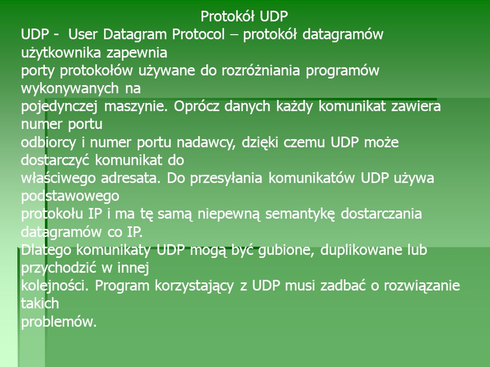 Protokół UDP UDP - User Datagram Protocol – protokół datagramów użytkownika zapewnia porty protokołów używane do rozróżniania programów wykonywanych na pojedynczej maszynie.