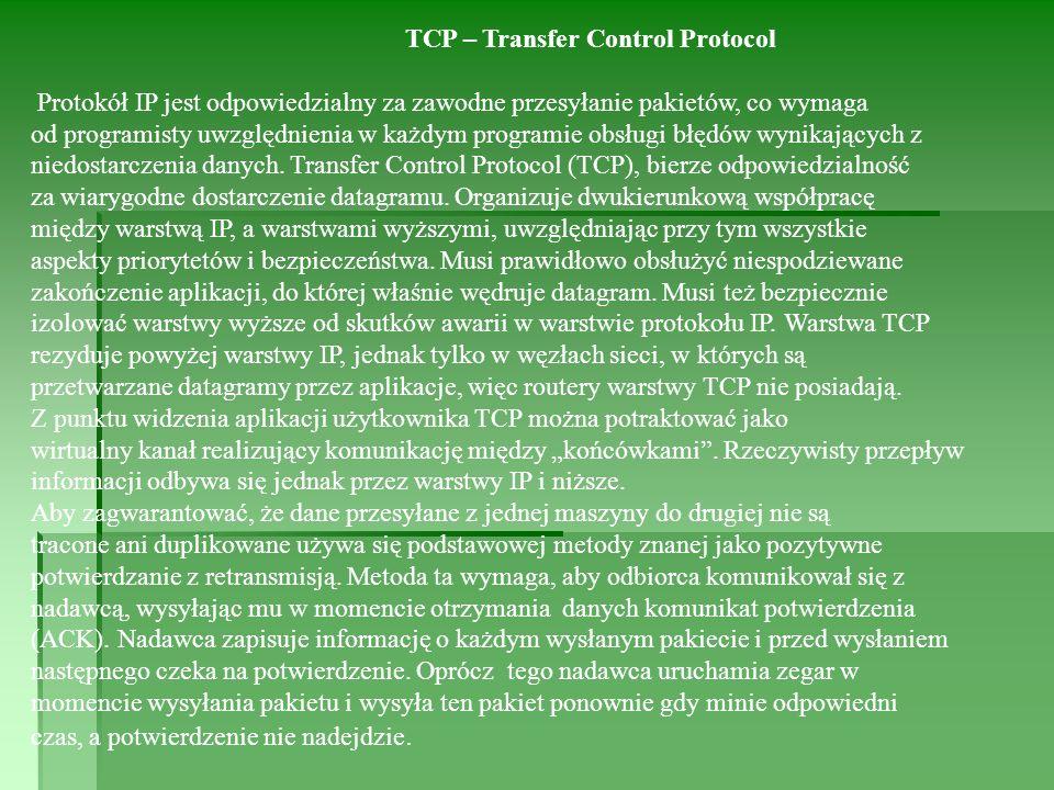 TCP – Transfer Control Protocol Protokół IP jest odpowiedzialny za zawodne przesyłanie pakietów, co wymaga od programisty uwzględnienia w każdym programie obsługi błędów wynikających z niedostarczenia danych.