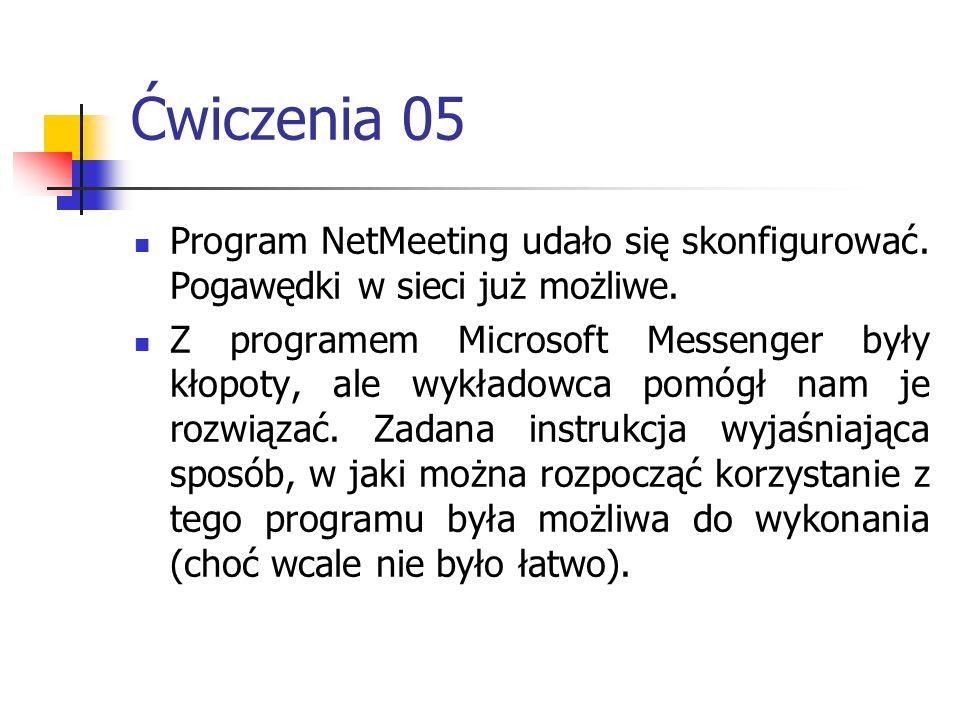 Ćwiczenia 05 Program NetMeeting udało się skonfigurować. Pogawędki w sieci już możliwe. Z programem Microsoft Messenger były kłopoty, ale wykładowca p