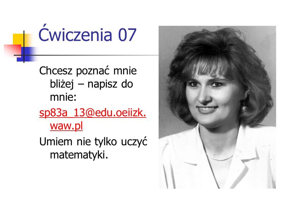 Ćwiczenia 07 Chcesz poznać mnie bliżej – napisz do mnie: sp83a_13@edu.oeiizk. waw.pl Umiem nie tylko uczyć matematyki.