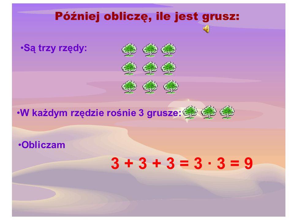 Mogę najpierw obliczyć, ile jest wszystkich jabłoni: Są trzy rzędy: W każdym rzędzie rosną 4 jabłonie: Obliczam: 4 + 4 + 4 = 3 · 4 = 12