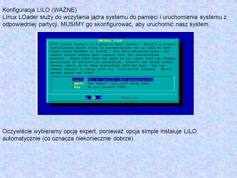 Konfiguracja LILO (WAŻNE) LInux LOader służy do wczytania jądra systemu do pamięci i uruchomienia systemu z odpowiedniej partycji. MUSIMY go skonfigur