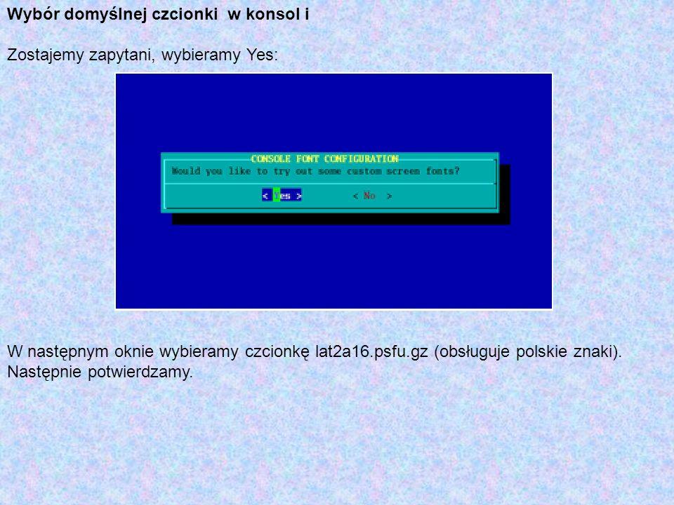 Wybór domyślnej czcionki w konsol i Zostajemy zapytani, wybieramy Yes: W następnym oknie wybieramy czcionkę lat2a16.psfu.gz (obsługuje polskie znaki).