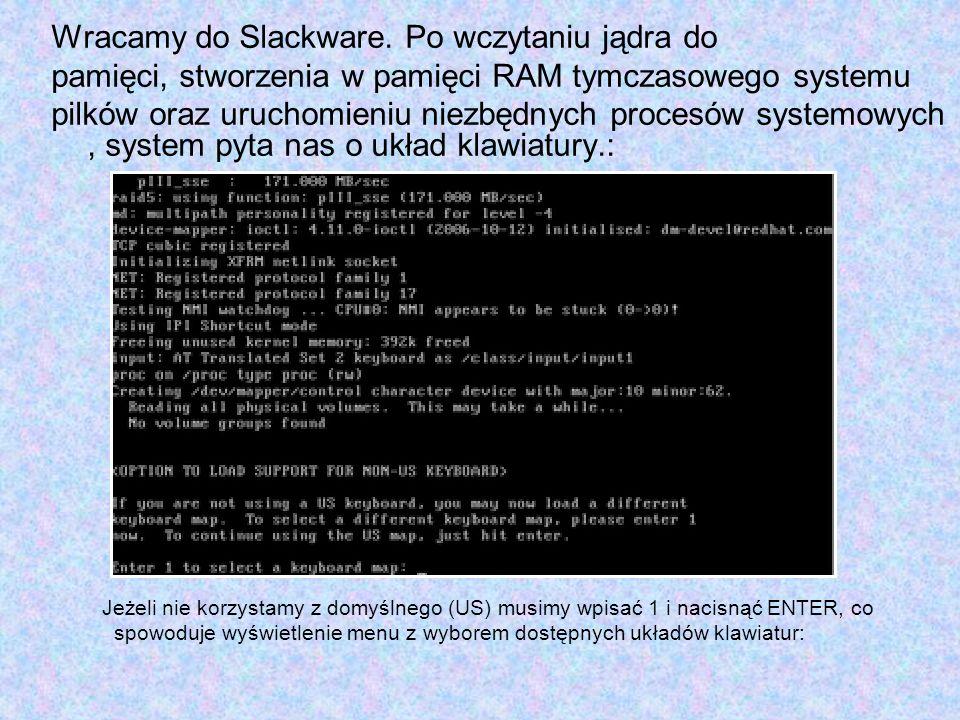 Wracamy do Slackware. Po wczytaniu jądra do pamięci, stworzenia w pamięci RAM tymczasowego systemu pilków oraz uruchomieniu niezbędnych procesów syste