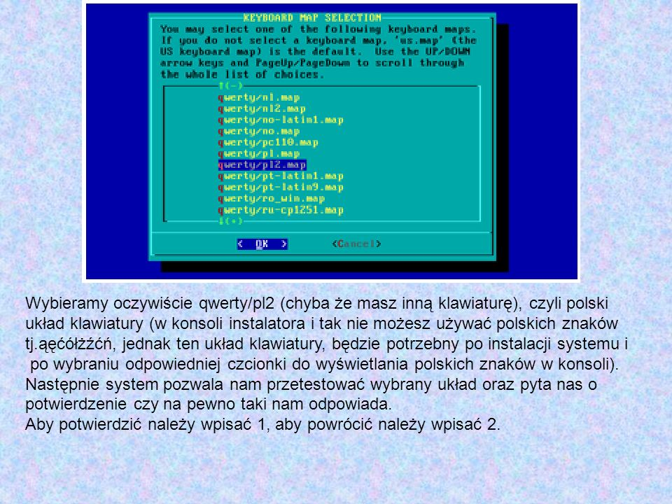 Wybieramy oczywiście qwerty/pl2 (chyba że masz inną klawiaturę), czyli polski układ klawiatury (w konsoli instalatora i tak nie możesz używać polskich znaków tj.ąęćółżźćń, jednak ten układ klawiatury, będzie potrzebny po instalacji systemu i po wybraniu odpowiedniej czcionki do wyświetlania polskich znaków w konsoli).