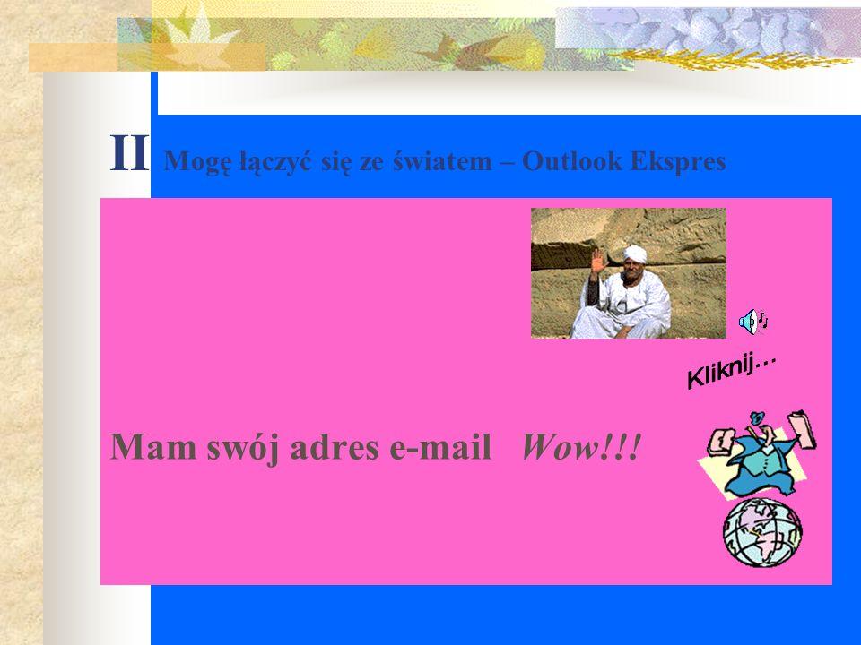 II Mogę łączyć się ze światem – Outlook Ekspres Mam swój adres e-mail Wow!!!