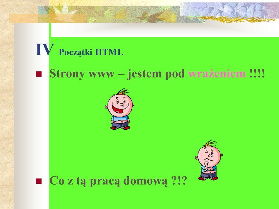 IV Początki HTML Strony www – jestem pod wrażeniem !!!! Co z tą pracą domową ?!?