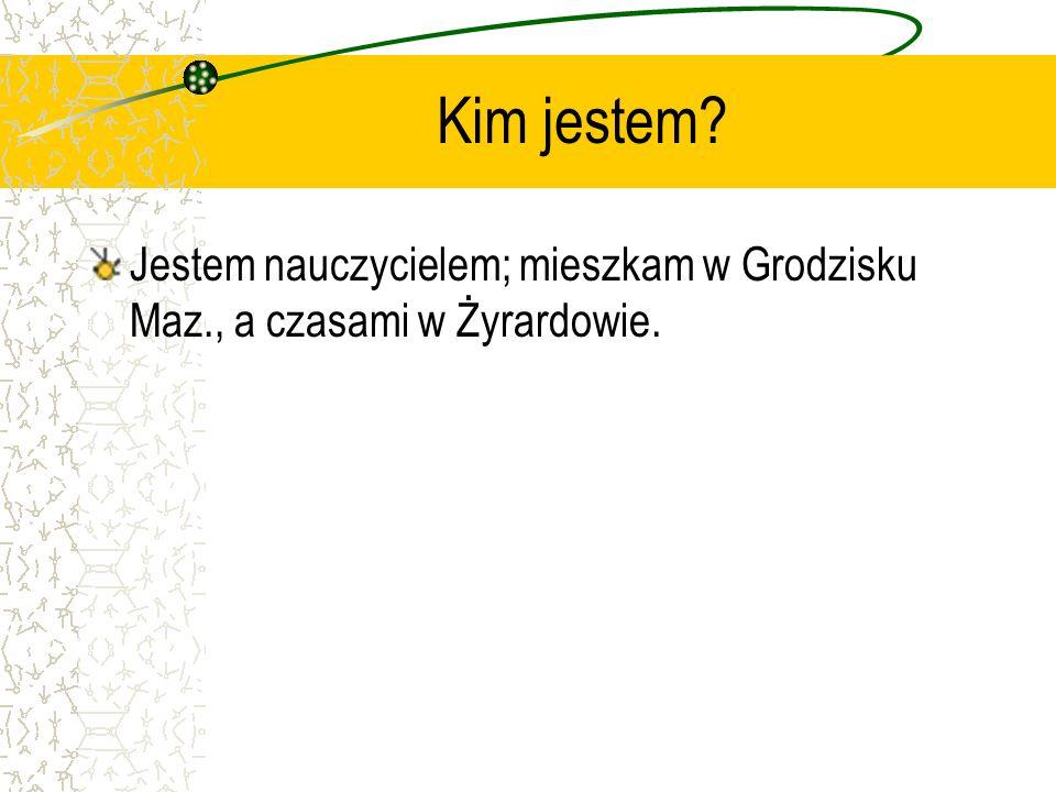Kim jestem? Jestem nauczycielem; mieszkam w Grodzisku Maz., a czasami w Żyrardowie.