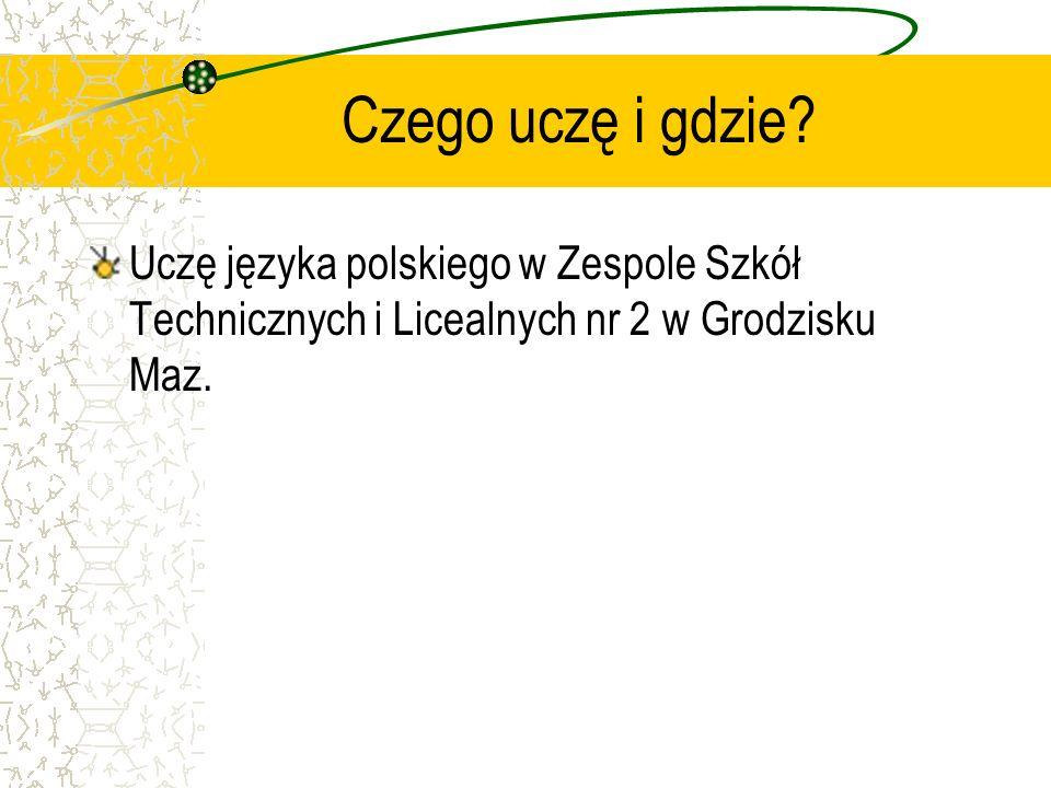 Czego uczę i gdzie? Uczę języka polskiego w Zespole Szkół Technicznych i Licealnych nr 2 w Grodzisku Maz.