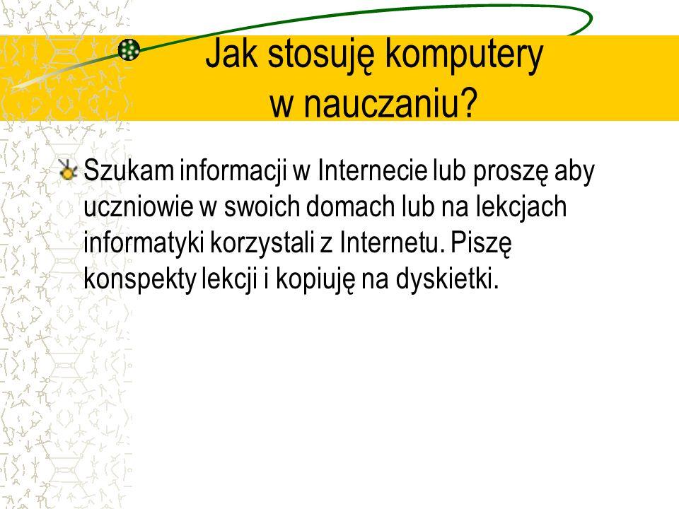 Jak stosuję komputery w nauczaniu? Szukam informacji w Internecie lub proszę aby uczniowie w swoich domach lub na lekcjach informatyki korzystali z In
