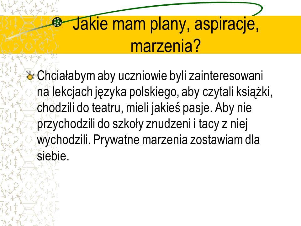 Jakie mam plany, aspiracje, marzenia? Chciałabym aby uczniowie byli zainteresowani na lekcjach języka polskiego, aby czytali książki, chodzili do teat