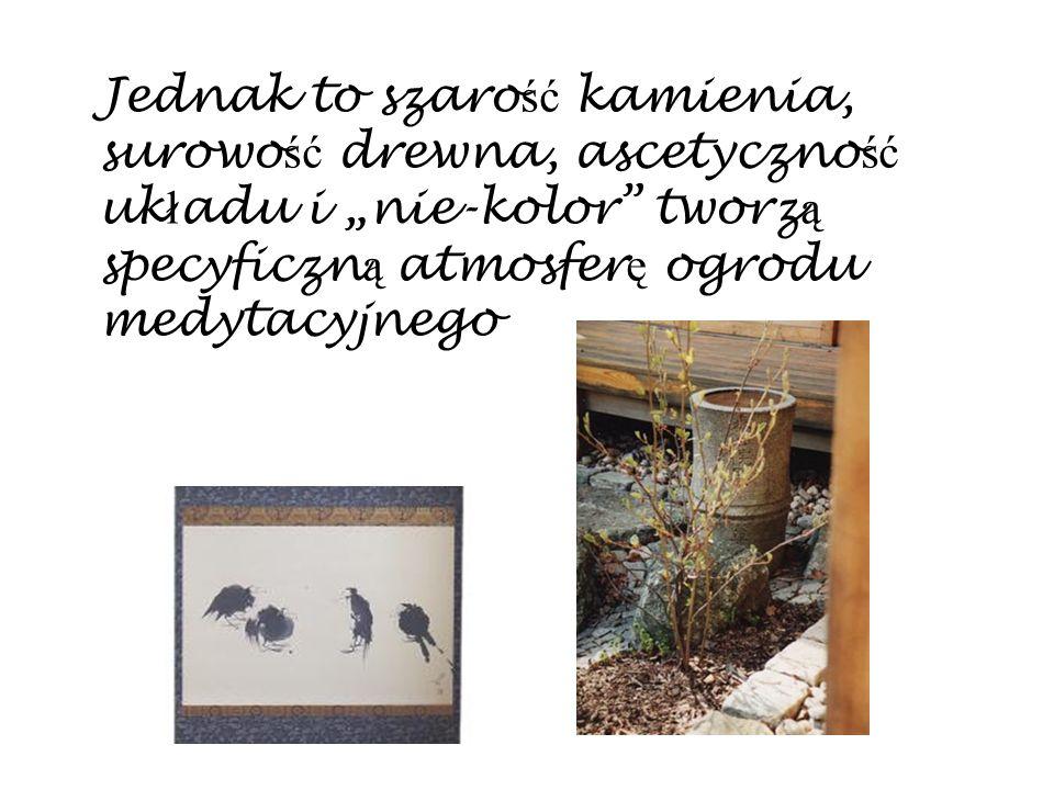 Jednak to szaro ść kamienia, surowo ść drewna, ascetyczno ść uk ł adu i nie-kolor tworz ą specyficzn ą atmosfer ę ogrodu medytacyjnego