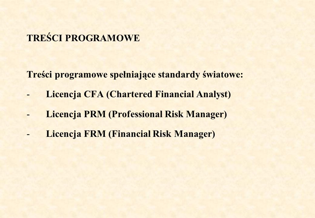 TREŚCI PROGRAMOWE Treści programowe spełniające standardy światowe: -Licencja CFA (Chartered Financial Analyst) -Licencja PRM (Professional Risk Manager) -Licencja FRM (Financial Risk Manager)
