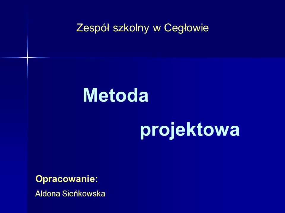 Metoda projektowa Zespół szkolny w Cegłowie Opracowanie: Aldona Sieńkowska