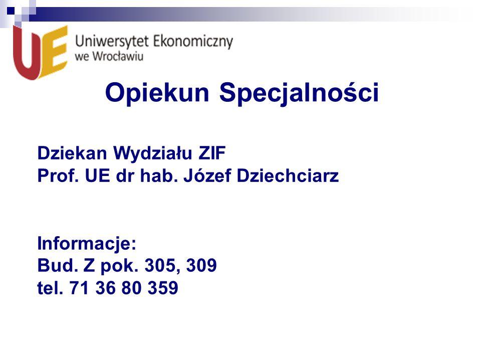 Opiekun Specjalności Dziekan Wydziału ZIF Prof. UE dr hab. Józef Dziechciarz Informacje: Bud. Z pok. 305, 309 tel. 71 36 80 359