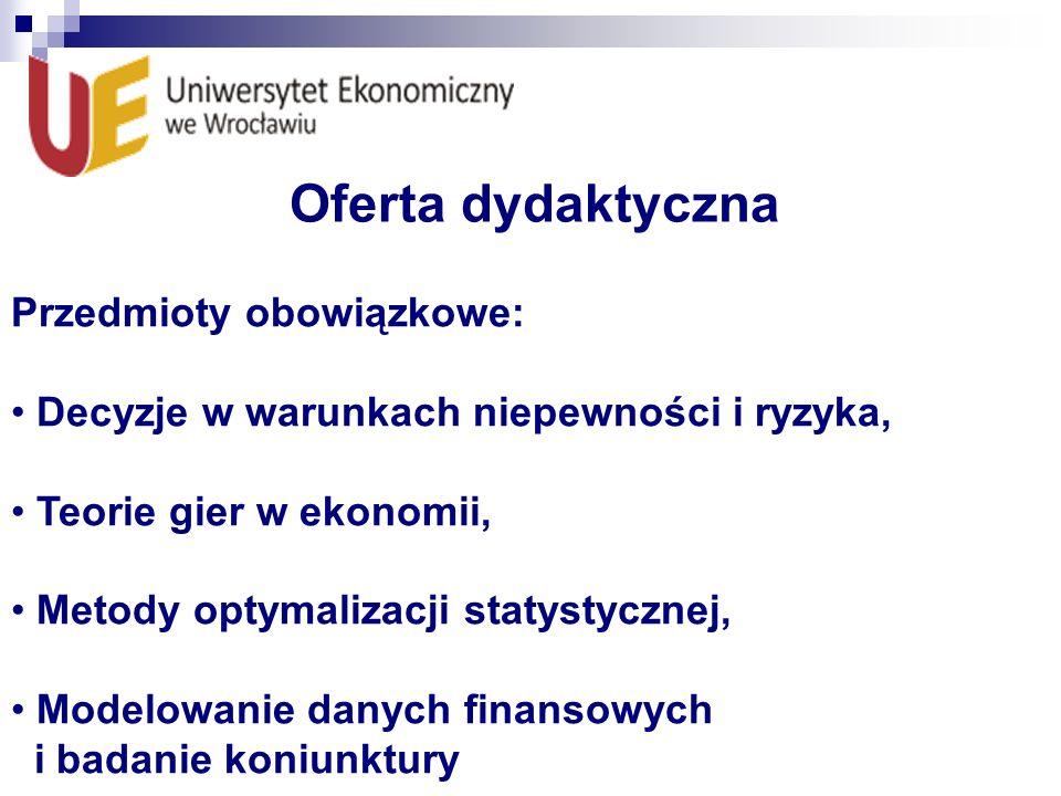 Oferta dydaktyczna Przedmioty obowiązkowe: Decyzje w warunkach niepewności i ryzyka, Teorie gier w ekonomii, Metody optymalizacji statystycznej, Model