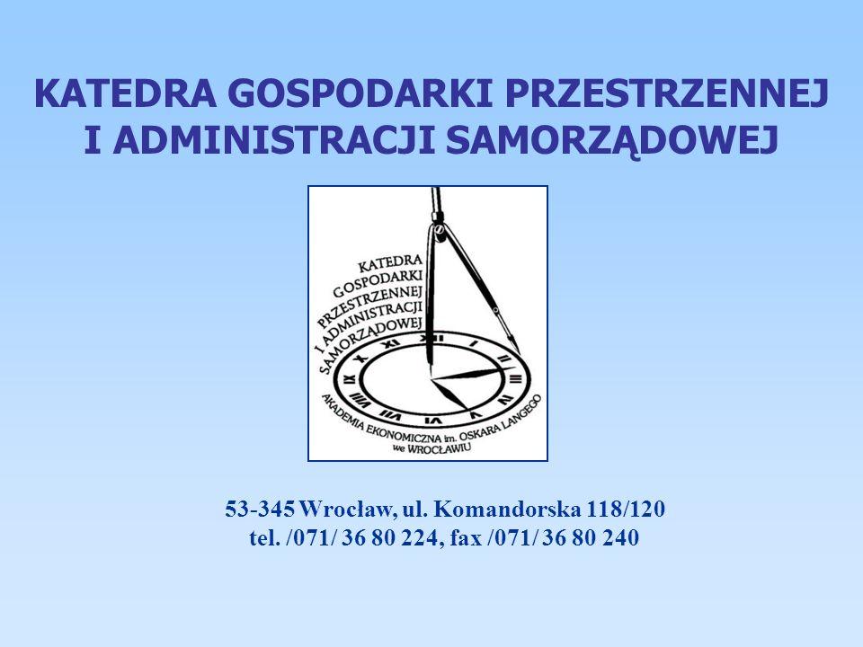 KATEDRA GOSPODARKI PRZESTRZENNEJ I ADMINISTRACJI SAMORZĄDOWEJ 53-345 Wrocław, ul. Komandorska 118/120 tel. /071/ 36 80 224, fax /071/ 36 80 240