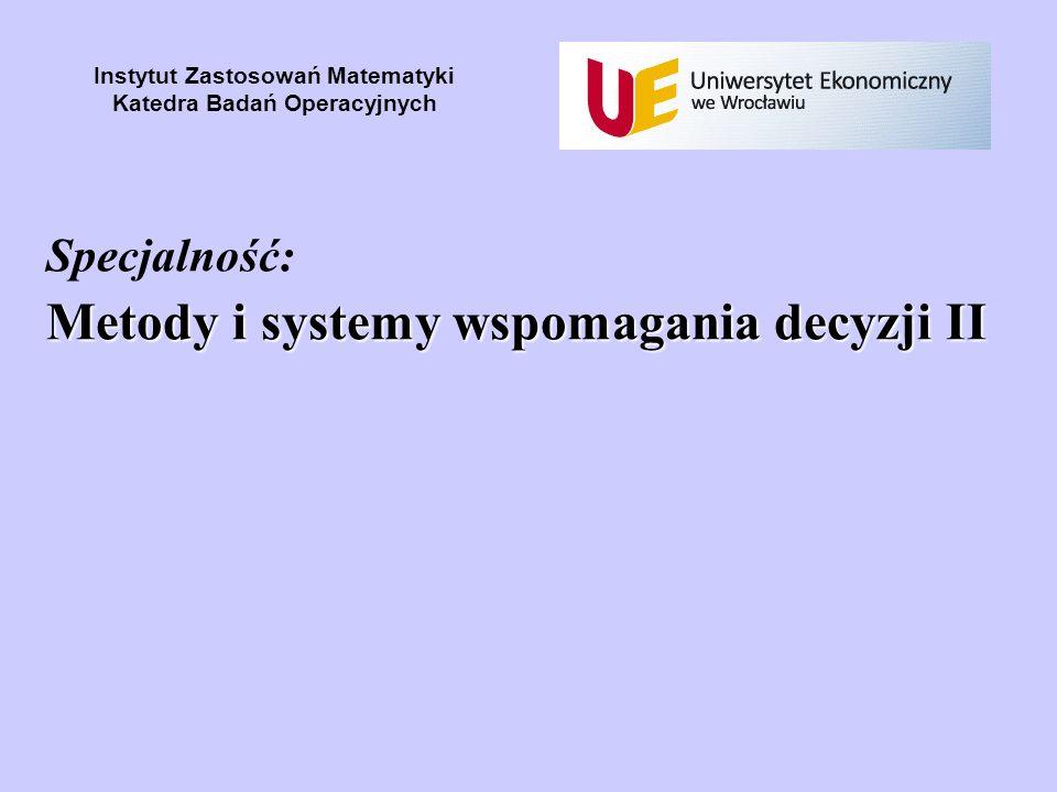 Metody i systemy wspomagania decyzji II Specjalność: Metody i systemy wspomagania decyzji II Instytut Zastosowań Matematyki Katedra Badań Operacyjnych