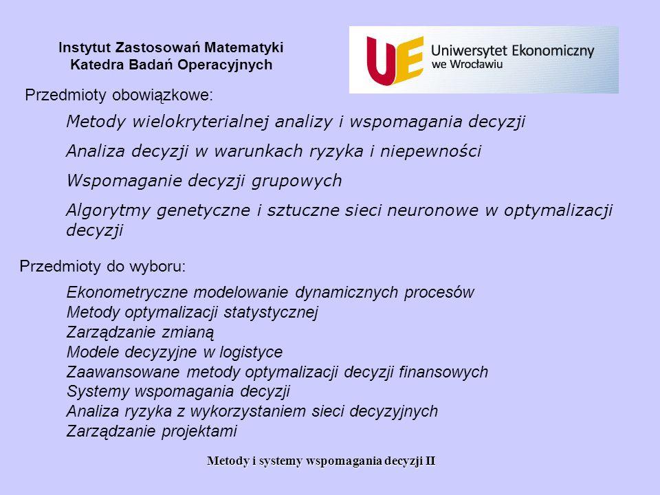 Metody i systemy wspomagania decyzji II Instytut Zastosowań Matematyki Katedra Badań Operacyjnych Przedmioty obowiązkowe: Metody wielokryterialnej ana