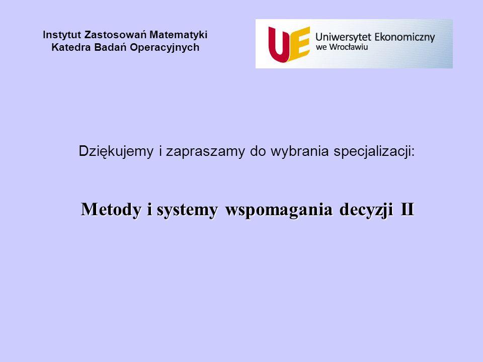 Instytut Zastosowań Matematyki Katedra Badań Operacyjnych Dziękujemy i zapraszamy do wybrania specjalizacji: Metody i systemy wspomagania decyzji II