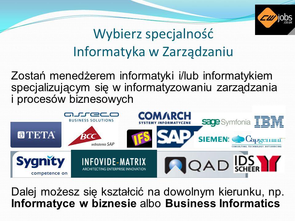 Wybierz specjalność Informatyka w Zarządzaniu Zostań menedżerem informatyki i/lub informatykiem specjalizującym się w informatyzowaniu zarządzania i p