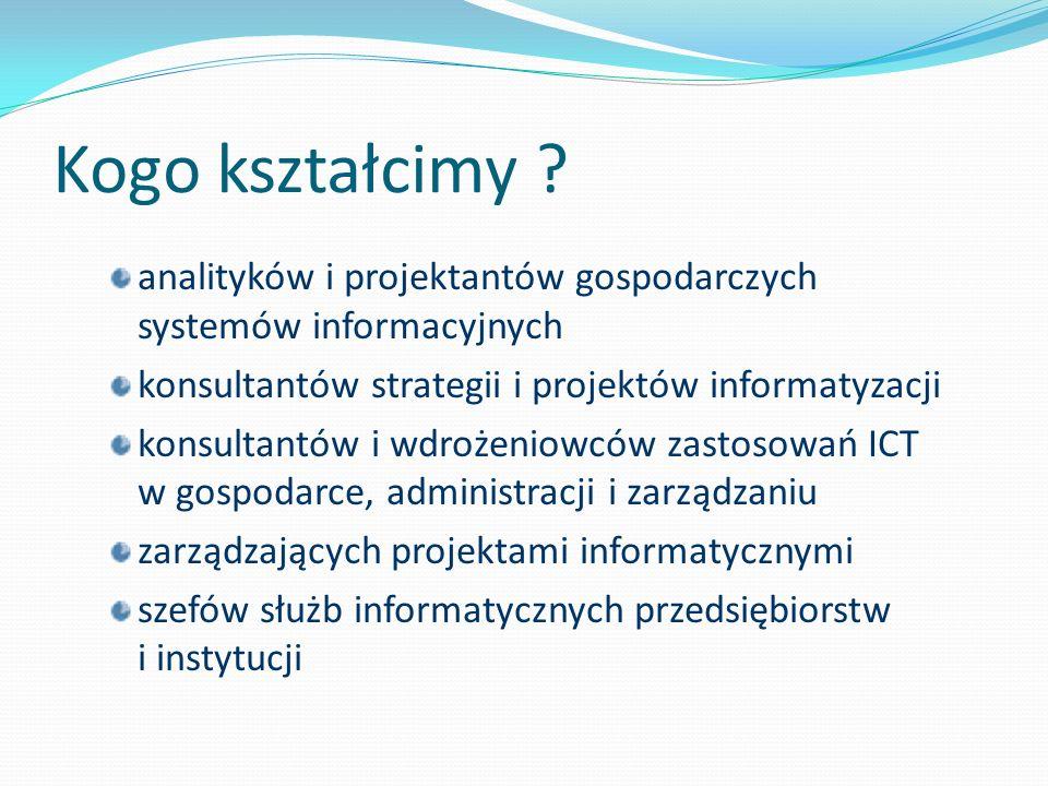 Kogo kształcimy ? analityków i projektantów gospodarczych systemów informacyjnych konsultantów strategii i projektów informatyzacji konsultantów i wdr