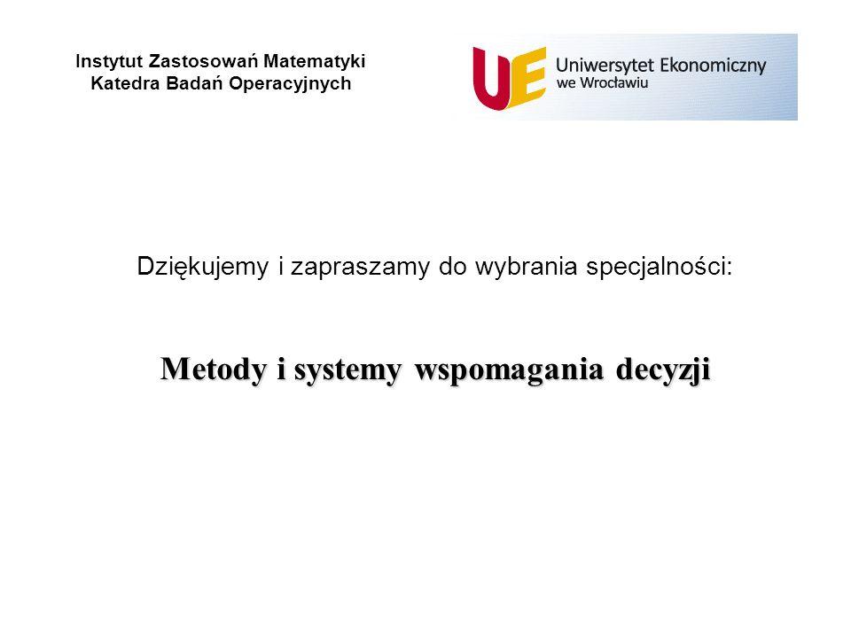 Instytut Zastosowań Matematyki Katedra Badań Operacyjnych Dziękujemy i zapraszamy do wybrania specjalności: Metody i systemy wspomagania decyzji