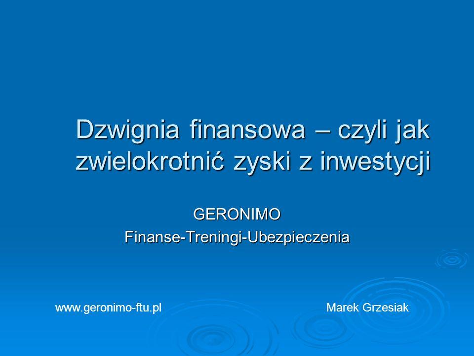 Dzwignia finansowa – czyli jak zwielokrotnić zyski z inwestycji GERONIMOFinanse-Treningi-Ubezpieczenia Marek Grzesiakwww.geronimo-ftu.pl