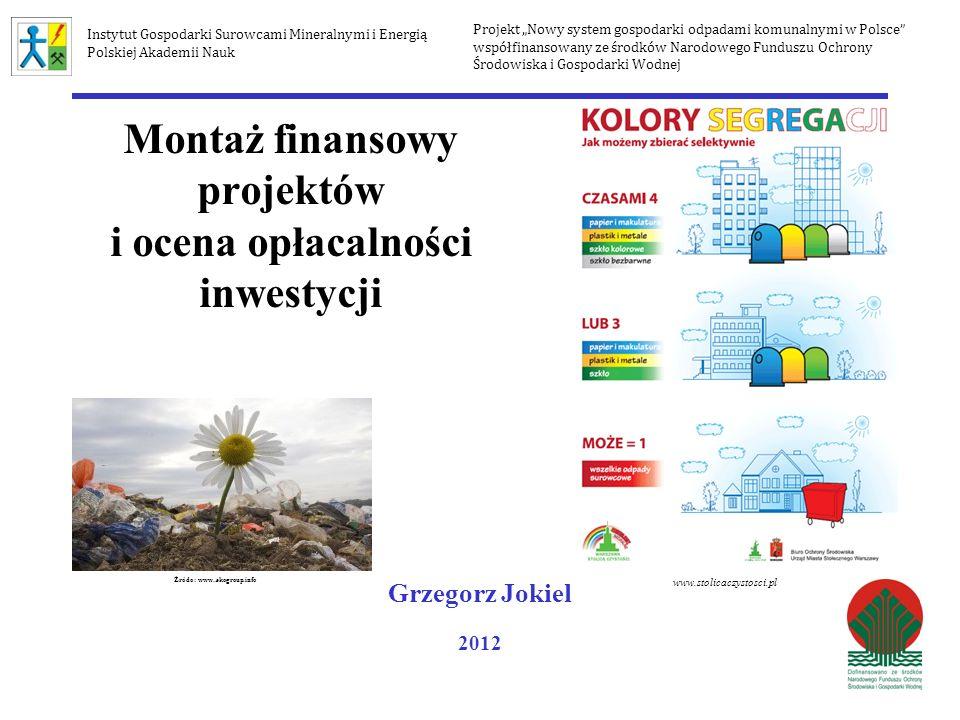 Wewnętrzna stopa zwrotu IRR (Internal Rate of Return) - - - stopa (i), przy której NPV=0 gdzie: i n – stopa procentowa przy której NPV>0 i w – stopa procentowa przy której NPV<0 NPVi w – wartość dodatnia NPV NPVi n – wartość ujemna NPV Projekt Nowy system gospodarki odpadami komunalnymi w Polsce współfinansowany ze środków Narodowego Funduszu Ochrony Środowiska i Gospodarki Wodnej Instytut Gospodarki Surowcami Mineralnymi i Energią Polskiej Akademii Nauk