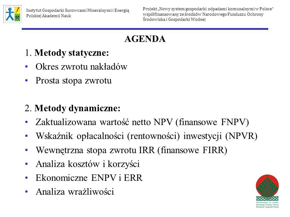 AGENDA 1. Metody statyczne: Okres zwrotu nakładów Prosta stopa zwrotu 2. Metody dynamiczne: Zaktualizowana wartość netto NPV (finansowe FNPV) Wskaźnik