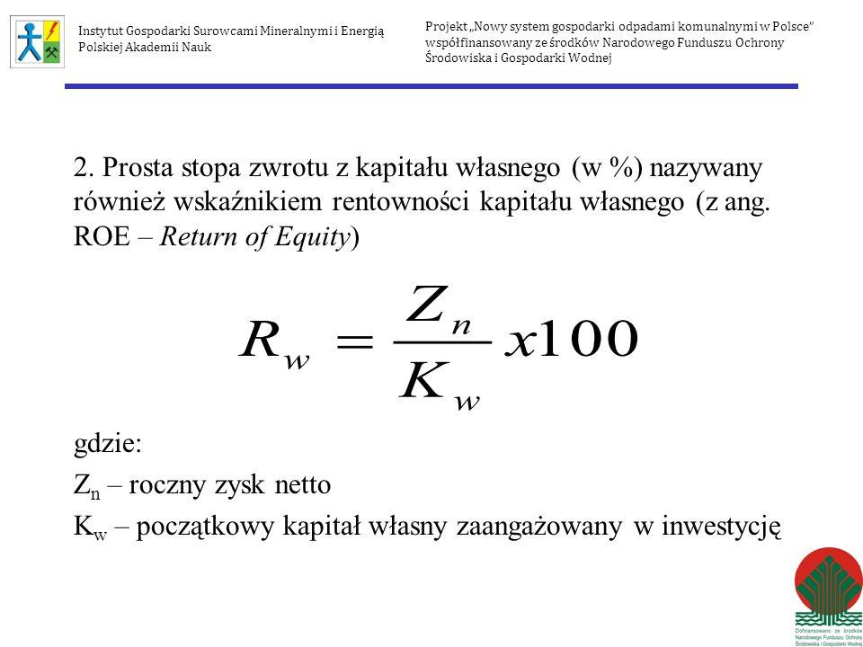 NPV (Net Present Value) Zaktualizowana wartość netto gdzie: PV t - nadwyżka finansowa w kolejnym roku objętym projekcją I – nakłady inwestycyjne CF t - przepływy gotówkowe netto (cash flow) w roku t t - kolejny rok objęty projekcją (t = 0,1,2,3,….,n lat) i - stopa dyskonta n – horyzont prognozy Projekt Nowy system gospodarki odpadami komunalnymi w Polsce współfinansowany ze środków Narodowego Funduszu Ochrony Środowiska i Gospodarki Wodnej Instytut Gospodarki Surowcami Mineralnymi i Energią Polskiej Akademii Nauk