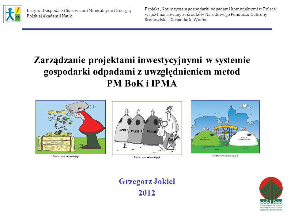 Zarządzanie projektami inwestycyjnymi w systemie gospodarki odpadami z uwzględnieniem metod PM BoK i IPMA Grzegorz Jokiel 2012 Projekt Nowy system gos