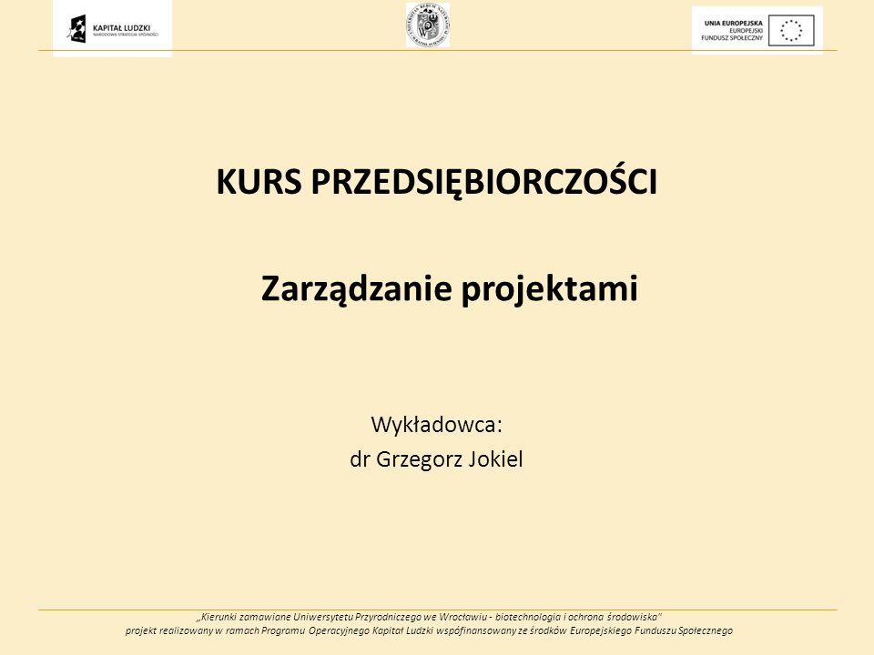 Kierunki zamawiane Uniwersytetu Przyrodniczego we Wrocławiu - biotechnologia i ochrona środowiska projekt realizowany w ramach Programu Operacyjnego Kapitał Ludzki wspófinansowany ze środków Europejskiego Funduszu Społecznego KURS PRZEDSIĘBIORCZOŚCI Zarządzanie projektami Wykładowca: dr Grzegorz Jokiel