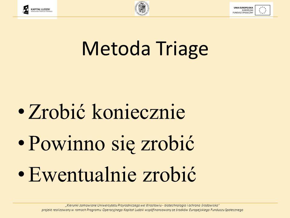 Kierunki zamawiane Uniwersytetu Przyrodniczego we Wrocławiu - biotechnologia i ochrona środowiska projekt realizowany w ramach Programu Operacyjnego Kapitał Ludzki wspófinansowany ze środków Europejskiego Funduszu Społecznego Metoda Triage Zrobić koniecznie Powinno się zrobić Ewentualnie zrobić