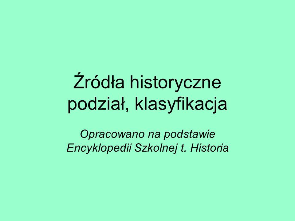 Źródła historyczne podział, klasyfikacja Opracowano na podstawie Encyklopedii Szkolnej t. Historia