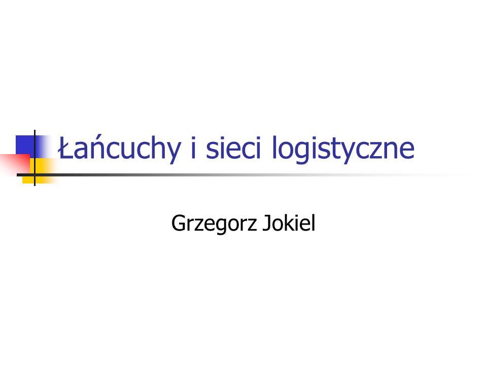 Łańcuchy i sieci logistyczne Grzegorz Jokiel