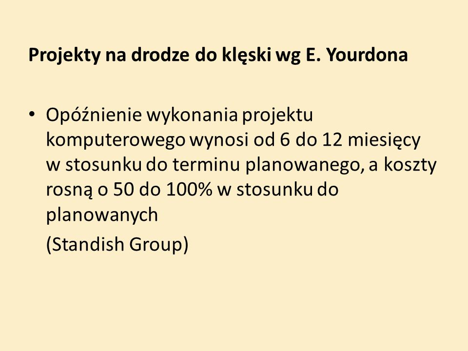 Projekty na drodze do klęski wg E. Yourdona Opóźnienie wykonania projektu komputerowego wynosi od 6 do 12 miesięcy w stosunku do terminu planowanego,