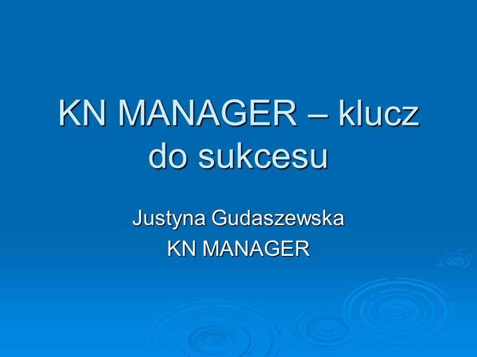 KN MANAGER – klucz do sukcesu Justyna Gudaszewska KN MANAGER