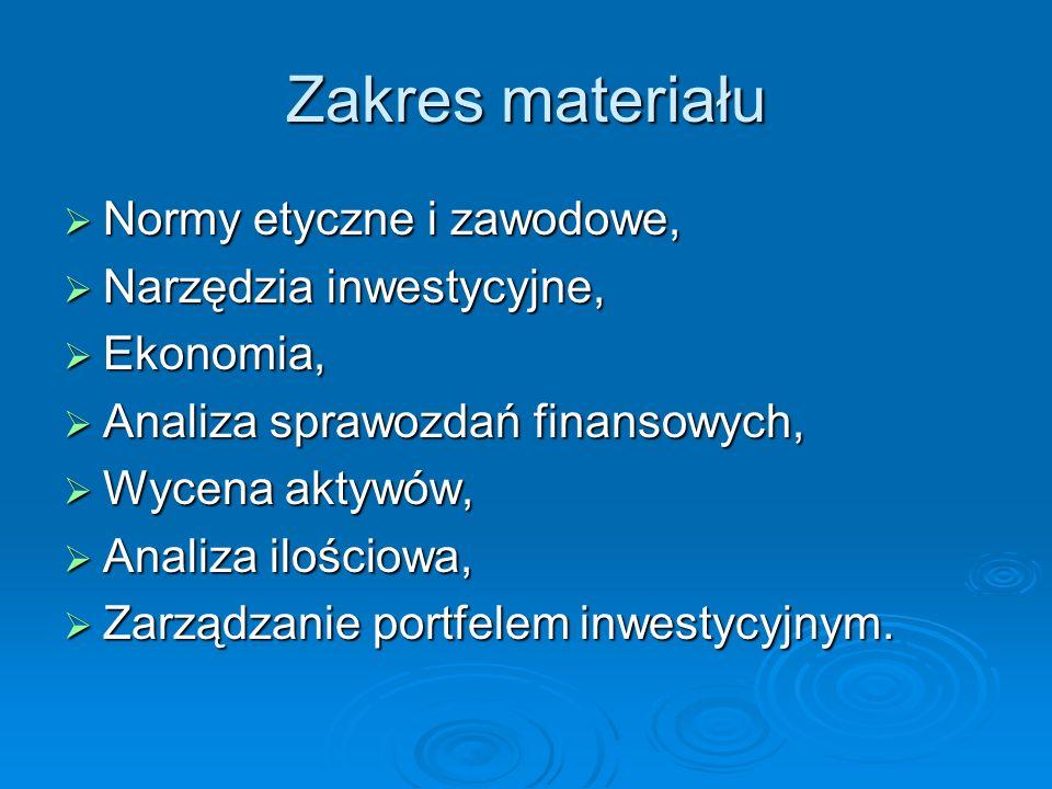 Zakres materiału Normy etyczne i zawodowe, Normy etyczne i zawodowe, Narzędzia inwestycyjne, Narzędzia inwestycyjne, Ekonomia, Ekonomia, Analiza sprawozdań finansowych, Analiza sprawozdań finansowych, Wycena aktywów, Wycena aktywów, Analiza ilościowa, Analiza ilościowa, Zarządzanie portfelem inwestycyjnym.