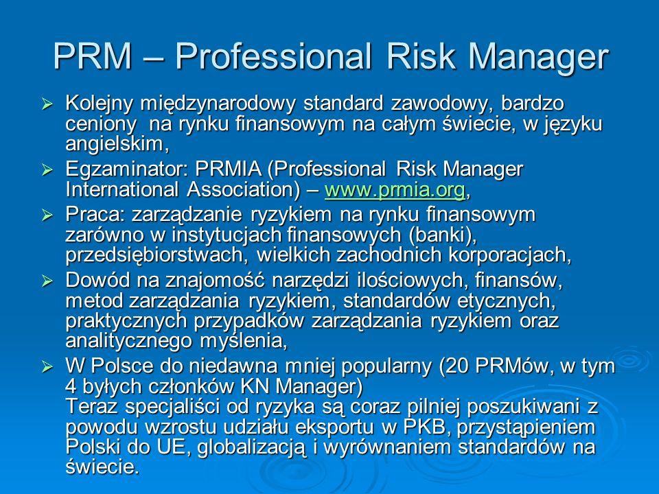 PRM – Professional Risk Manager Kolejny międzynarodowy standard zawodowy, bardzo ceniony na rynku finansowym na całym świecie, w języku angielskim, Kolejny międzynarodowy standard zawodowy, bardzo ceniony na rynku finansowym na całym świecie, w języku angielskim, Egzaminator: PRMIA (Professional Risk Manager International Association) – www.prmia.org, Egzaminator: PRMIA (Professional Risk Manager International Association) – www.prmia.org,www.prmia.org Praca: zarządzanie ryzykiem na rynku finansowym zarówno w instytucjach finansowych (banki), przedsiębiorstwach, wielkich zachodnich korporacjach, Praca: zarządzanie ryzykiem na rynku finansowym zarówno w instytucjach finansowych (banki), przedsiębiorstwach, wielkich zachodnich korporacjach, Dowód na znajomość narzędzi ilościowych, finansów, metod zarządzania ryzykiem, standardów etycznych, praktycznych przypadków zarządzania ryzykiem oraz analitycznego myślenia, Dowód na znajomość narzędzi ilościowych, finansów, metod zarządzania ryzykiem, standardów etycznych, praktycznych przypadków zarządzania ryzykiem oraz analitycznego myślenia, W Polsce do niedawna mniej popularny (20 PRMów, w tym 4 byłych członków KN Manager) Teraz specjaliści od ryzyka są coraz pilniej poszukiwani z powodu wzrostu udziału eksportu w PKB, przystąpieniem Polski do UE, globalizacją i wyrównaniem standardów na świecie.