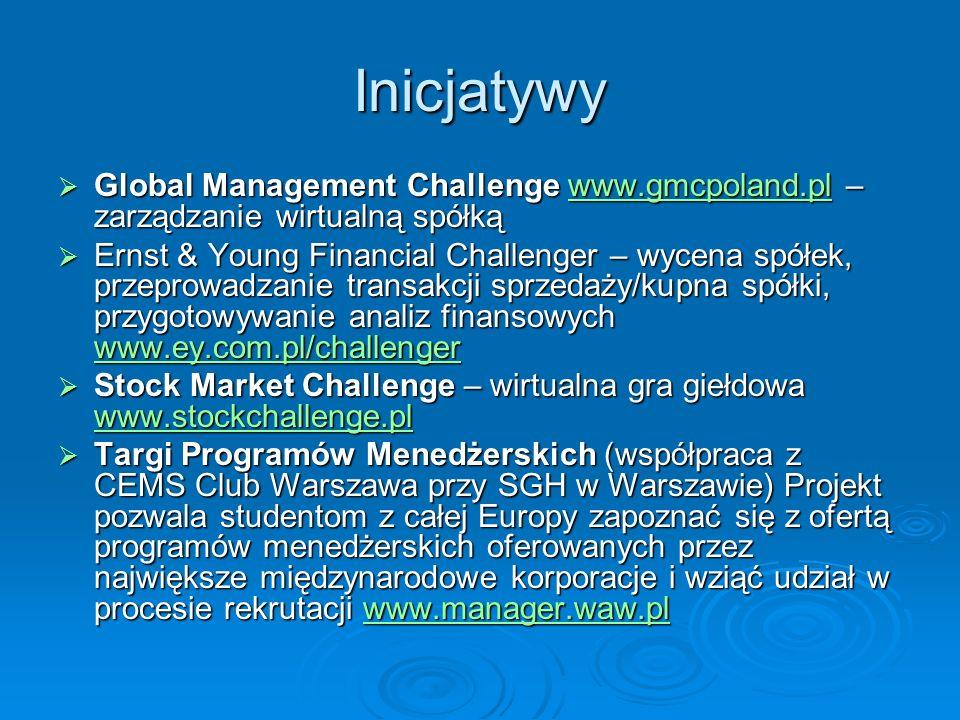 Inicjatywy Global Management Challenge www.gmcpoland.pl – zarządzanie wirtualną spółką Global Management Challenge www.gmcpoland.pl – zarządzanie wirtualną spółkąwww.gmcpoland.pl Ernst & Young Financial Challenger – wycena spółek, przeprowadzanie transakcji sprzedaży/kupna spółki, przygotowywanie analiz finansowych www.ey.com.pl/challenger Ernst & Young Financial Challenger – wycena spółek, przeprowadzanie transakcji sprzedaży/kupna spółki, przygotowywanie analiz finansowych www.ey.com.pl/challenger www.ey.com.pl/challenger Stock Market Challenge – wirtualna gra giełdowa www.stockchallenge.pl Stock Market Challenge – wirtualna gra giełdowa www.stockchallenge.pl www.stockchallenge.pl Targi Programów Menedżerskich (współpraca z CEMS Club Warszawa przy SGH w Warszawie) Projekt pozwala studentom z całej Europy zapoznać się z ofertą programów menedżerskich oferowanych przez największe międzynarodowe korporacje i wziąć udział w procesie rekrutacji www.manager.waw.pl Targi Programów Menedżerskich (współpraca z CEMS Club Warszawa przy SGH w Warszawie) Projekt pozwala studentom z całej Europy zapoznać się z ofertą programów menedżerskich oferowanych przez największe międzynarodowe korporacje i wziąć udział w procesie rekrutacji www.manager.waw.plwww.manager.waw.pl
