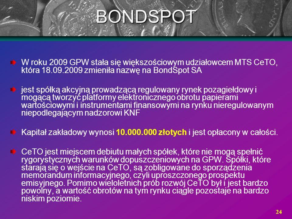 24 W roku 2009 GPW stała się większościowym udziałowcem MTS CeTO, która 18.09.2009 zmieniła nazwę na BondSpot SA jest spółką akcyjną prowadzącą regulo