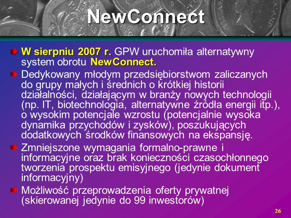 26NewConnect W sierpniu 2007 r. NewConnect. W sierpniu 2007 r. GPW uruchomiła alternatywny system obrotu NewConnect. Dedykowany młodym przedsiębiorstw