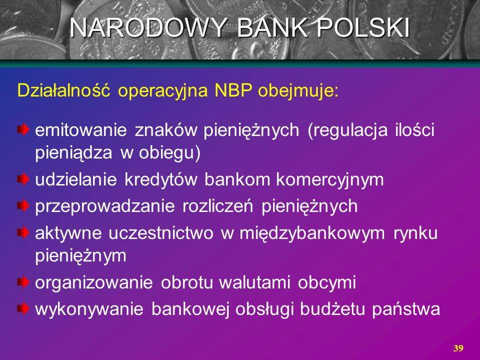 39 Działalność operacyjna NBP obejmuje: emitowanie znaków pieniężnych (regulacja ilości pieniądza w obiegu) udzielanie kredytów bankom komercyjnym prz