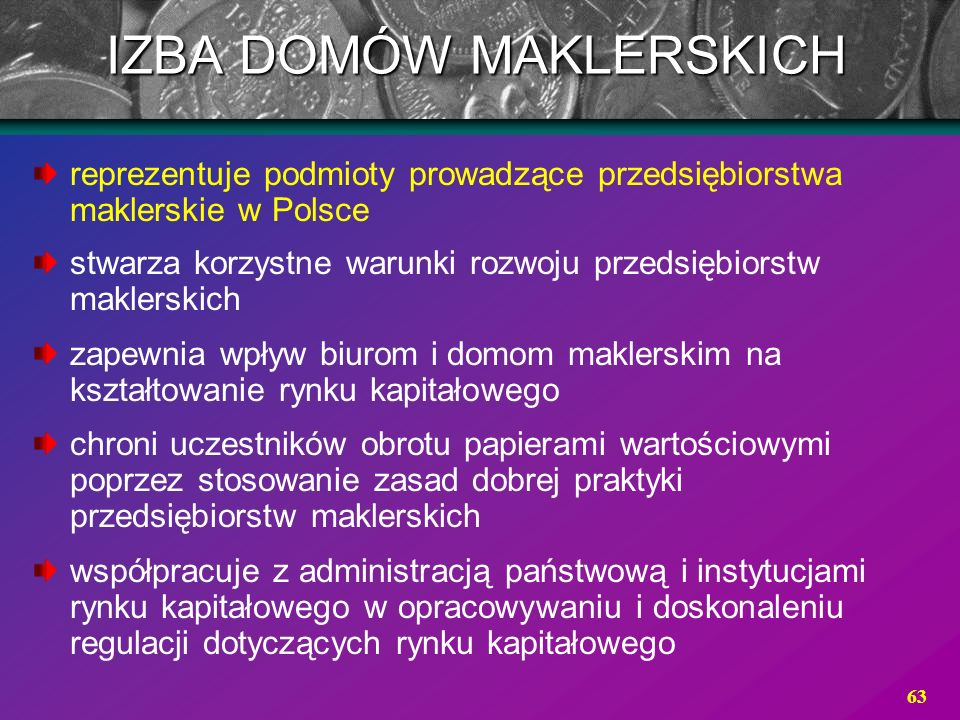 63 reprezentuje podmioty prowadzące przedsiębiorstwa maklerskie w Polsce stwarza korzystne warunki rozwoju przedsiębiorstw maklerskich zapewnia wpływ