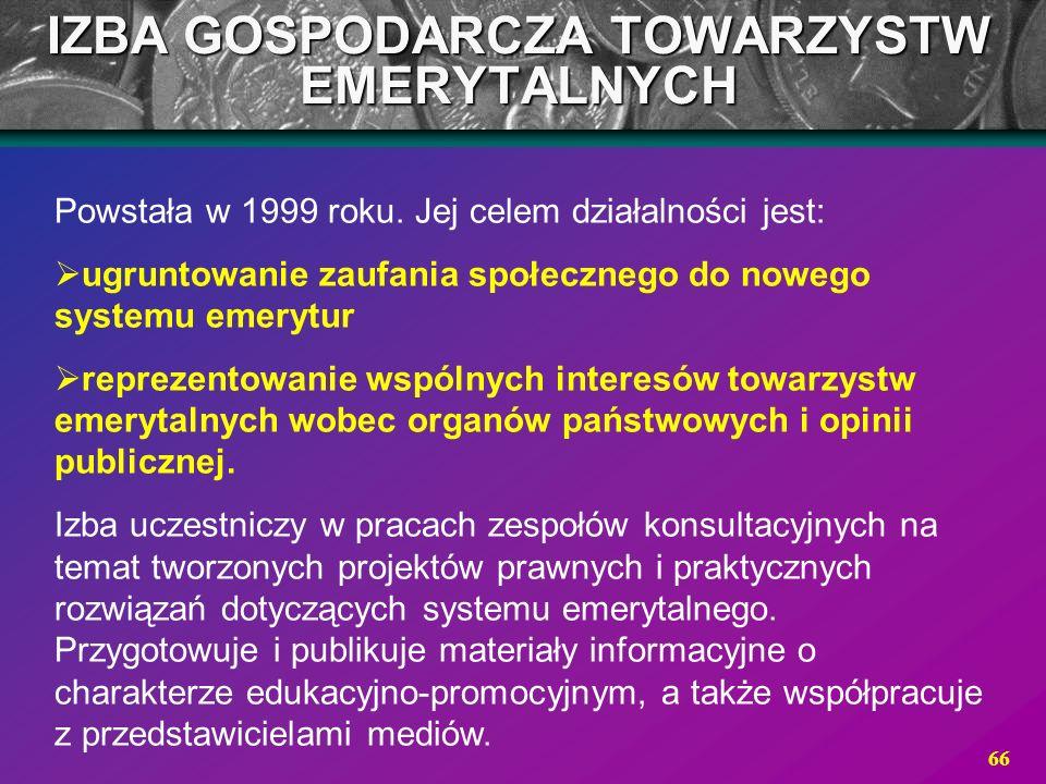 66 IZBA GOSPODARCZA TOWARZYSTW EMERYTALNYCH Powstała w 1999 roku. Jej celem działalności jest: ugruntowanie zaufania społecznego do nowego systemu eme