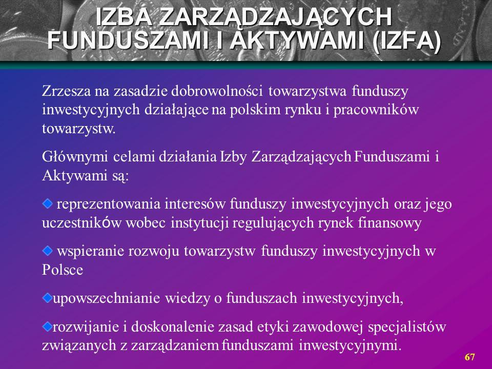 67 IZBA ZARZĄDZAJĄCYCH FUNDUSZAMI I AKTYWAMI (IZFA) Zrzesza na zasadzie dobrowolności towarzystwa funduszy inwestycyjnych działające na polskim rynku