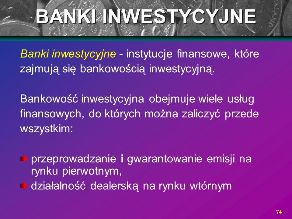 74 BANKI INWESTYCYJNE Banki inwestycyjne - instytucje finansowe, które zajmują się bankowością inwestycyjną. Bankowość inwestycyjna obejmuje wiele usł