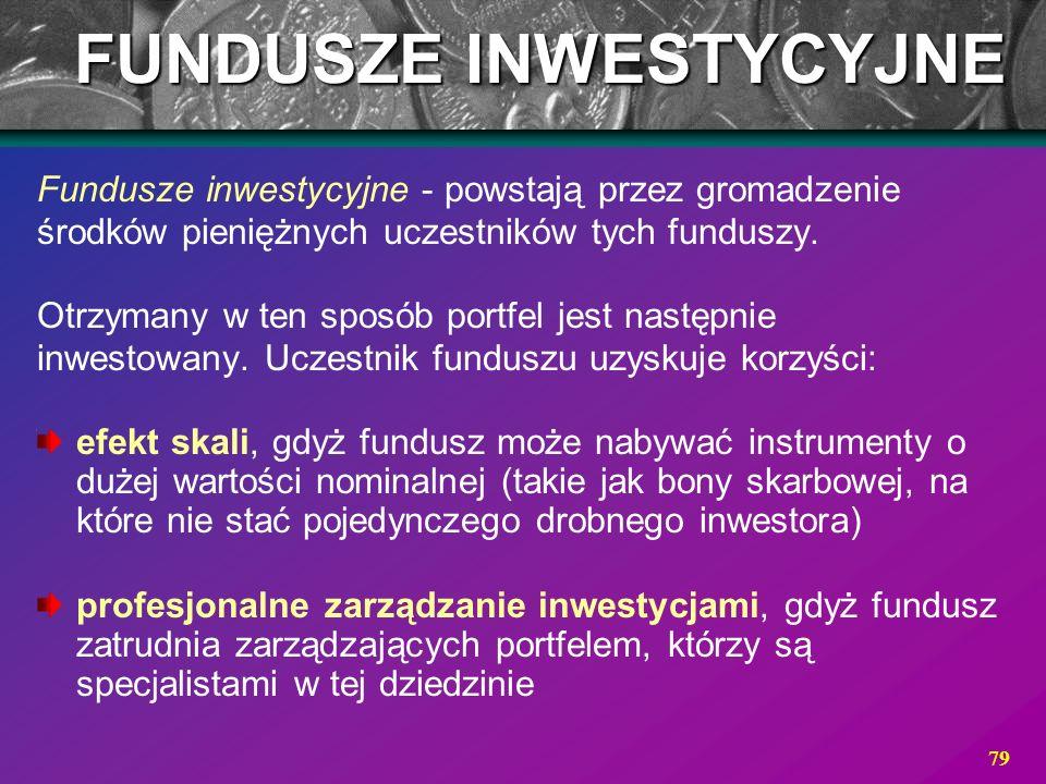 79 Fundusze inwestycyjne - powstają przez gromadzenie środków pieniężnych uczestników tych funduszy. Otrzymany w ten sposób portfel jest następnie inw