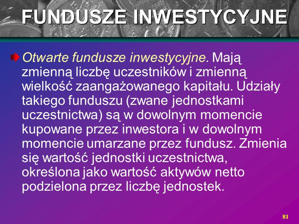 81 Otwarte fundusze inwestycyjne. Mają zmienną liczbę uczestników i zmienną wielkość zaangażowanego kapitału. Udziały takiego funduszu (zwane jednostk